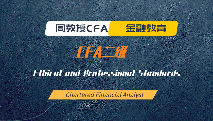 周教授CFA金融教育(2021 CFA二级):Ethical and Professional Standards