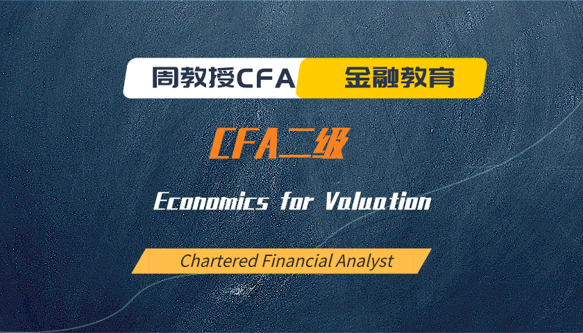 周教授CFA金融教育(2021 CFA二级):Economics for Valuation