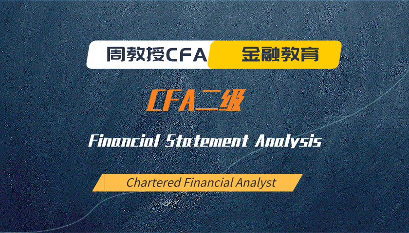 周教授CFA金融教育(2021 CFA二级):Financial Statement Analysis