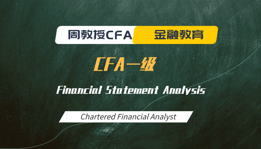 周教授CFA金融教育(2020 CFA一级):Financial Statement Analysis